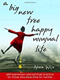 A Big New Free Happy Unusual Life: Self Expression and Spiritual Practice for Those Who Have Time for Neither (0767910079) by Nina Wise