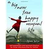 A Big New Free Happy Unusual Life: Self Expression and Spiritual Practice for Those Who Have Time for Neither ~ Nina Wise