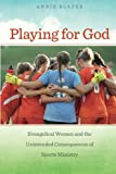 """Annie Blazer, """"Playing for God: Evangelical Women and the Unintended Consequences of Sports Ministry"""" (NYU Press, 2015)"""