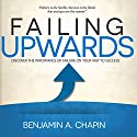 Failing Upwards: Discover the Importance of Failure on Your Way to Success (       UNABRIDGED) by Benjamin Chapin Narrated by Rob Actis