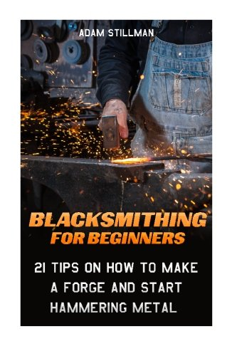 Blacksmithing For Beginners: 21 Tips On How to Make A Forge and Start Hammering Metal: (Blacksmithing, blacksmith, how to blacksmith,