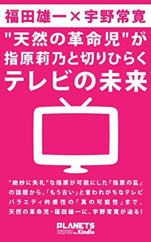 天然の革命児が指原莉乃と切りひらくテレビの未来 (PLANETS ほぼ惑コレクション for Kindle)