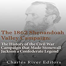 The 1862 Shenandoah Valley Campaign: The History of the Civil War Campaign That Made Stonewall Jackson a Confederate Legend Audiobook by  Charles River Editors Narrated by Scott Clem