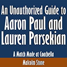 An Unauthorized Guide to Aaron Paul and Lauren Parsekian: A Match Made at Coachella (       UNABRIDGED) by Malcolm Stone Narrated by Scott Clem
