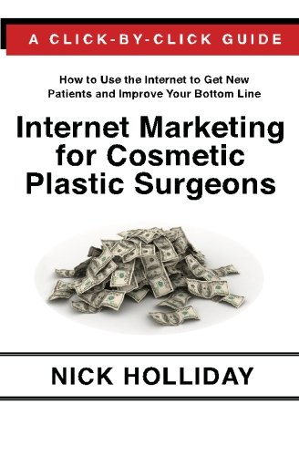 Internet Marketing For Cosmetic Plastic Surgeons: The Only Click-By-Click Guide Book For Advertising, Marketing, And Promoting Your Cosmetic Plastic ... Search Engine Optimization (Seo), And More!