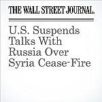 U.S. Suspends Talks With Russia Over Syria Cease-Fire | Adam Entous,Carol E. Lee,Felicia Schwartz