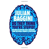 Do They Think You're Stupid?: 100 Ways of Spotting Spin and Nonsense from the Media, Celebrities and Politiciansby Julian Baggini