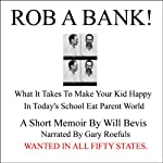 Rob a Bank!: A Short Memoir of What it Takes to Make Your Kids Happy in Today's School Eat Parent World | Will Bevis