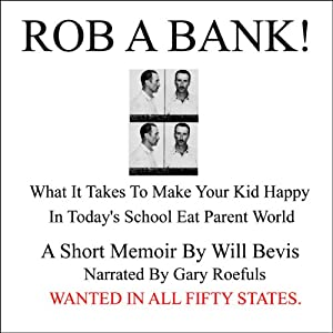 Rob a Bank!: A Short Memoir of What it Takes to Make Your Kids Happy in Today's School Eat Parent World | [Will Bevis]