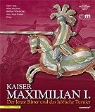 img - for Kaiser Maximilian I.: Der letzte Ritter und das h fische TurnierBegleitbuch zur Ausstellung vom 13.04.2014 bis 09.11.2014 (German Edition) book / textbook / text book