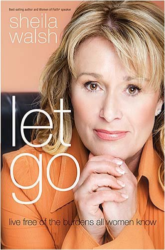 Let Go: Live Free of the Burdens All Women Know, Sheila Walsh