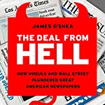 The Deal from Hell: How Moguls and Wall Street Plundered Great American Newspapers | James O'Shea
