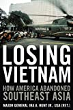Losing Vietnam: How America Abandoned Southeast Asia (Battles and Campaigns)
