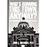 Who's Running This Town, Anyway?: New Dimensions of Local Government Leadership ~ John C. Buechner