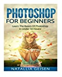 Photoshop For Beginners - Learn The Basics Of Photoshop In Under 10 Hours! (Graphic Design, Photo Editing, Adobe Photoshop, Digital Photography)