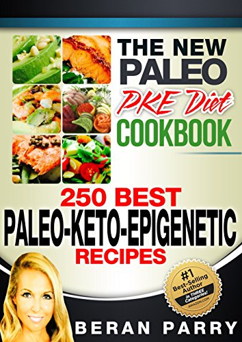 Paleo Cookbook: The New PALEO PKE Recipe Book (250 of the Best Paleo-Keto-Epigenetic Recipes): Transform your Weight Loss into a Feast for the Tastebuds! by Beran Parry