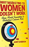 img - for Why Marketing to Women Doesn't Work: Using Market Segmentation to Understand Consumer Needs book / textbook / text book