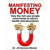 MANIFESTING MONEY: How the Rich Use Simple Mind Hacks to Attract Wealth and Abundance ~ Dr. Jill Ammon-Wexler