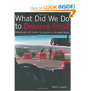 What Did We Do to Deserve This; Palestinian Life under Occupation in the West Bank  - Mark Howell