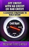 Get Credit With No Credit Or Bad Credit: 5 Surefire Strategies To Build Credit