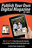 Publish Your Own Digital Magazine In 7 Days: The Fast And Easy Way To Become The Authority In Your Market, Get More Traffic & High Quality Sales