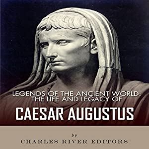 Legends of the Ancient World: The Life and Legacy of Caesar Augustus Audiobook