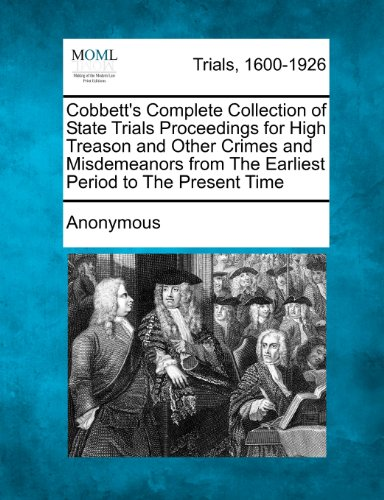 Cobbett's Complete Collection of State Trials Proceedings for High Treason and Other Crimes and Misdemeanors from The Earliest Period to The Present Time