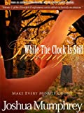 Make Every Minute Count: While The Clock Is Still Ticking (Heartfelt Forgiveness Book 1)
