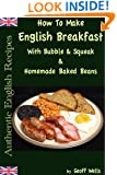 How To Make English Breakfast With Bubble & Squeak & Homemade Baked Beans (Authentic English Recipes Book 6)