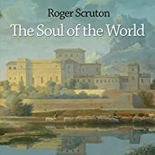 The Soul of the World (       UNABRIDGED) by Roger Scruton Narrated by Tom Stechschulte