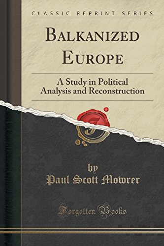 Balkanized Europe: A Study in Political Analysis and Reconstruction (Classic Reprint)