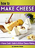 How to Make Cheese: A Home Cook's Guide to Artisan Cheese Making ~ 14 Homemade Cheese Recipes