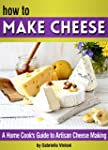 How to Make Cheese: A Home Cook's Gui...