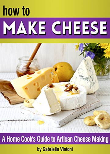 How to Make Cheese: A Home Cook's Guide to Artisan Cheese Making ~ 14 Homemade Cheese Recipes by Ingrid Bosccini