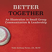 Better Together: An Illustration in Small Group Communication & Leadership Audiobook by Todd Anthony Porter JD MPP Narrated by Todd Anthony Porter