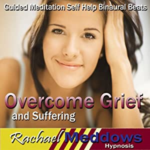Overcome Grief and Suffering Hypnosis: Grieve Well & Move on From Loss, Guided Meditation, Self-Help Subliminal, Binaural Beats | [Rachael Meddows]