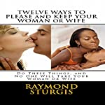 Twelve Ways to Please and Keep Your Woman: Do These Things, and No One Will Take Your Woman | Raymond Sturgis