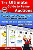The Ultimate Guide to Penny Auctions : Winning Strategies, Tips and Tricks to Penny Auction Domination, How to win more penny auctions using less bids