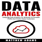 Data Analytics: Using Big Data Analytics for Business to Increase Profits and Create Happy Customers | Matthew Adams