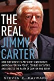 The Real Jimmy Carter: How Our Worst Ex-President Undermines American Foreign Policy, Coddles Dictators and Created the Party of Clinton and Kerry (0895260905) by Steven F. Hayward