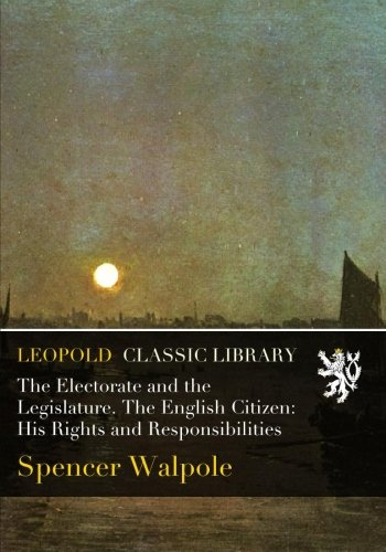 The Electorate and the Legislature. The English Citizen: His Rights and Responsibilities PDF