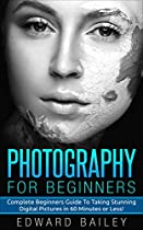 Photography: Photography For Beginner's: Complete Beginner's Guide To Taking Stunning Digital Pictures In 60 Minutes Or Less!!! (graphic Design, Adobe Photoshop, Dslr Photography, Creativity)