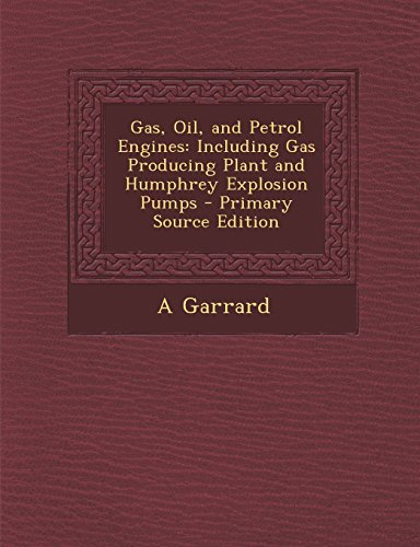 Gas, Oil, and Petrol Engines: Including Gas Producing Plant and Humphrey Explosion Pumps - Primary Source Edition