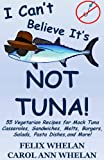 I Cant Believe Its Not Tuna!: 55 Vegetarian Recipes for Mock Tuna Casseroles, Sandwiches, Melts, Burgers, Salads, Pasta Dishes, and More!