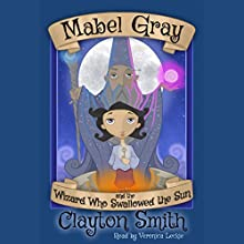 Mabel Gray and the Wizard Who Swallowed the Sun: The Adventures of Mabel Gray Volume 1 (       UNABRIDGED) by Clayton Smith Narrated by Veronica Leckie