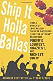 Ship It Holla Ballas!: How a Bunch of 19-Year-Old College Dropouts Used the Internet to Become Pokers Loudest, Craziest, and Richest Crew