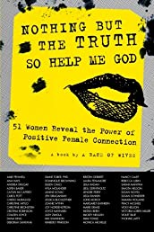 Nothing But The Truth So Help Me God: 51 Women Reveal the Power of Positive Female Connection