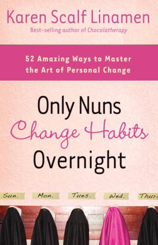 Only Nuns Change Habits Overnight: Fifty-Two Amazing Ways to Master the Art of Personal Change
