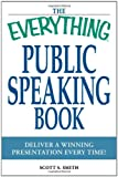 Scott S. Smith The Everything Public Speaking Book: Deliver a winning presentation every time!