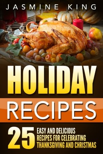 Holiday Recipes: 25 Easy and Delicious Recipes for Celebrating Thanksgiving and Christmas by Jasmine King